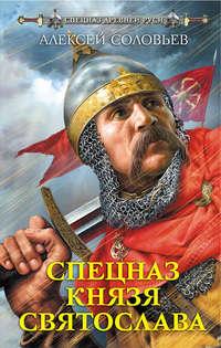Купить книгу Спецназ князя Святослава, автора Алексея Соловьева