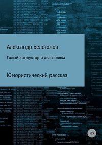 Купить книгу Голый кондуктор и два поляка, автора Александра Борисовича Белоголова