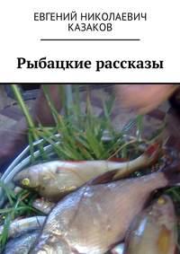 Книга Рыбацкие рассказы - Автор Евгений Казаков