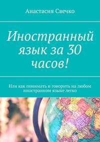 Книга Иностранный язык за 30 часов! Или как понимать иговорить налюбом иностранном языке легко - Автор Анастасия Свечко