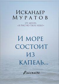 Книга И море состоит из капель. Рассказы - Автор Искандер Муратов