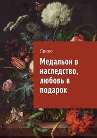 Книга Медальон в наследство, любовь в подарок - Автор Ярико