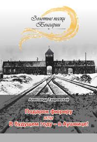 Книга Подарок фюреру, или В будущем году – в Аушвице! (сборник) - Автор Александр Тавровский