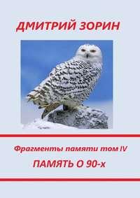 Книга Память о 90-х. Фрагменты памяти. Том IV - Автор Дмитрий Зорин