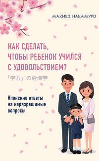 Книга Как сделать, чтобы ребенок учился с удовольствием? Японские ответы на неразрешимые вопросы - Автор Макико Накамуро