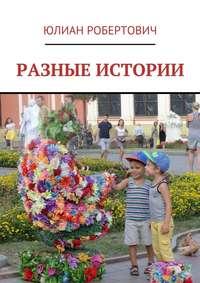 Книга Разные истории - Автор Юлиан Робертович