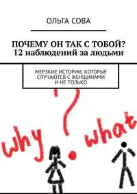 Книга Почему он так с тобой? 12 наблюдений за людьми. Мерзкие истории, которые случаются сженщинами инетолько - Автор Ольга Сова