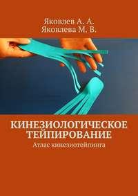 Книга Кинезиологическое тейпирование. Атлас кинезиотейпинга - Автор Алексей Яковлев