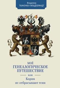 Книга Мое генеалогическое путешествие, или Корни не отбрасывают тени - Автор Владимир Ткаченко-Гильдебрандт