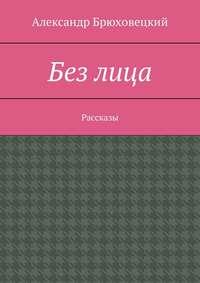 Книга Без лица. Рассказы - Автор Александр Брюховецкий