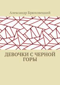 Книга Девочки с черной горы - Автор Александр Брюховецкий