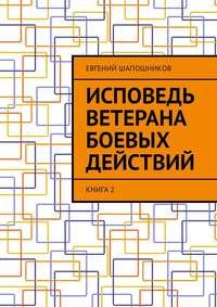 Книга Исповедь ветерана боевых действий. Книга 2 - Автор Евгений Шапошников
