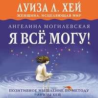 Книга Я всё могу! Позитивное мышление по методу Луизы Хей - Автор Ангелина Могилевская