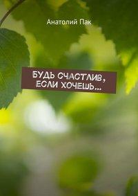 Книга Будь счастлив, если хочешь… - Автор Анатолий Пак