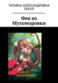 Книга Фея из Мухоморовки - Автор Татьяна Пекур