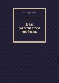 Книга Как рождается любовь - Автор Илья Губанов