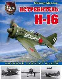 Книга Истребитель И-16. Любимый самолет вождя - Автор Михаил Маслов