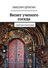 Книга Визит ученого соседа. Сборник рассказов - Автор Максим Шпагин