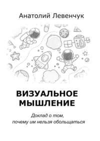 Анатолий Левенчук - Визуальное мышление. Доклад о том, почему им нельзя обольщаться
