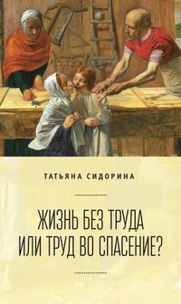 Книга Жизнь без труда или труд во спасение? - Автор Татьяна Сидорина