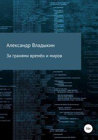Книга За гранями времён и миров - Автор Александр Владыкин