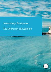 Книга Колыбельная для джинна - Автор Александр Владыкин