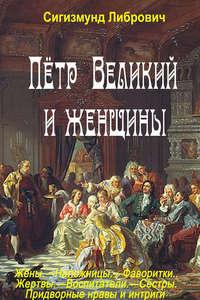 Пётр Великий и женщины - Сигизмунд Либрович