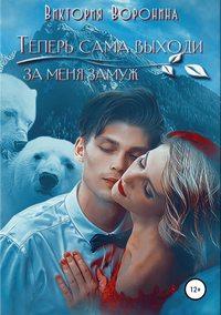Купить книгу Теперь сама выходи за меня замуж, автора Виктории Анатольевны Ворониной