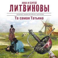 Купить книгу Та самая Татьяна (сборник), автора Анны и Сергея Литвиновых