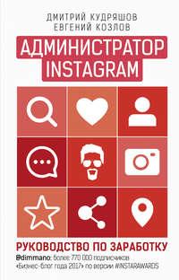 Купить книгу Администратор Instagram. Руководство по заработку, автора Дмитрия Кудряшова