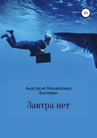 Купить книгу Завтра нет, автора Анастасии Михайловны Бахчеван