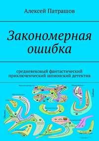 Купить книгу Закономерная ошибка. Cредневековый фантастический приключенческий шпионский детектив, автора Алексея Патрашова