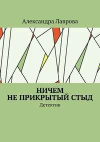 Купить книгу Ничем не прикрытый стыд. Детектив, автора Александры Лавровой