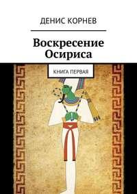 Купить книгу Воскресение Осириса. Книга первая, автора Дениса Александровича Корнева