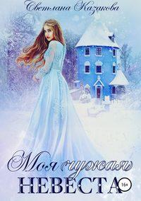 Купить книгу Моя (чужая) невеста, автора Светланы Казаковой