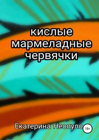 Кислые мармеладные червячки - Екатерина Неопуло