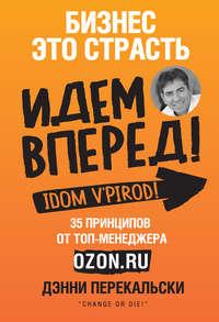 Купить книгу Бизнес – это страсть. Идем вперед! 35 принципов от топ-менеджера Оzоn.ru, автора Дэнни Перекальскиа