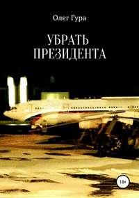 Купить книгу Убрать президента, автора Олега Гуры