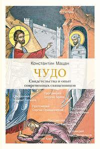 Купить книгу Чудо. Свидетельства и опыт современных священников, автора Константина Мацана