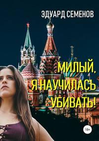 Купить книгу Милый, я научилась убивать!, автора Эдуарда Евгеньевича Семенова