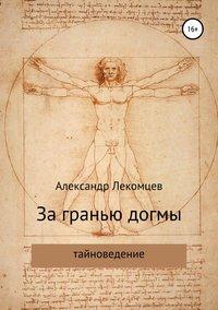 Купить книгу За гранью догмы, автора Александра Николаевича Лекомцева