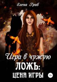 Купить книгу Игра в чужую ложь: Цена игры, автора Елены Гриб