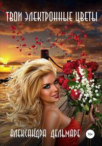 Купить книгу Твои электронные цветы, автора Александры Дельмаре
