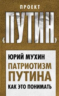 Купить книгу Патриотизм Путина. Как это понимать, автора Юрия Мухина