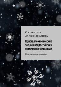 Купить книгу Кристаллохимические задачи всероссийских химических олимпиад. Методическое пособие, автора Александра Банару