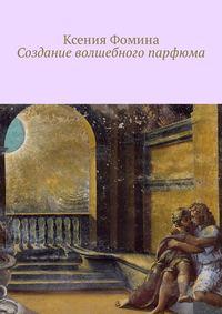Купить книгу Создание волшебного парфюма, автора Ксении Фоминой