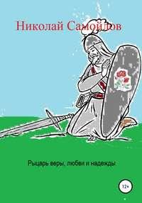 Купить книгу Рыцарь веры, любви и надежды, автора Николая Николаевича Самойлова