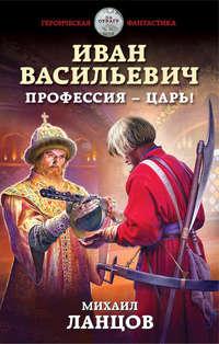 Купить книгу Иван Васильевич. Профессия – царь!, автора Михаила Ланцова