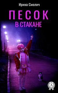 Купить книгу Песок в стакане, автора Ирины Смолич