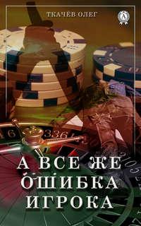 Купить книгу А все же ошибка игрока, автора Олега Ткачёва